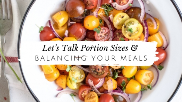Let's Talk Portion Sizes + Balancing Your Meals