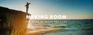 Making Room in Your Life for More of What You Love